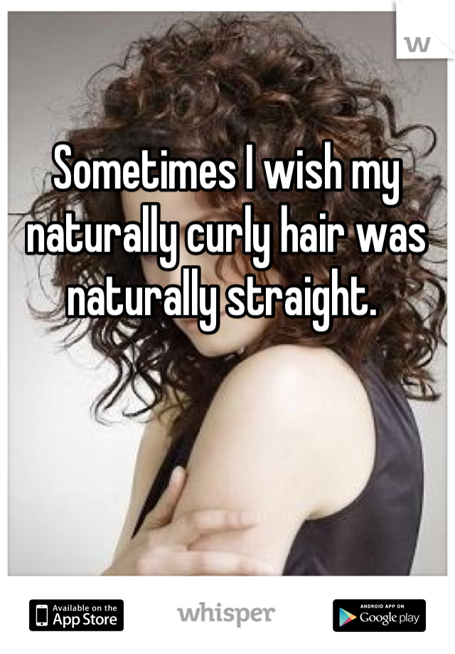 Sometimes I wish my naturally curly hair was naturally straight.