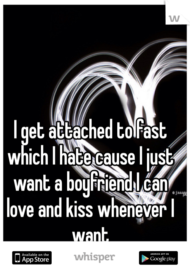I get attached to fast which I hate cause I just want a boyfriend I can love and kiss whenever I want