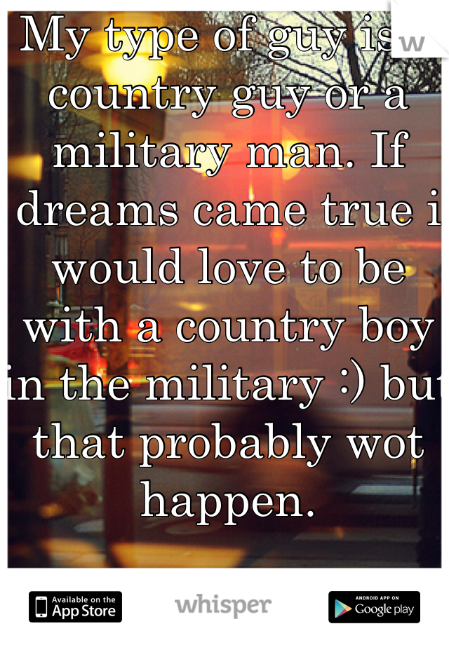 My type of guy is a country guy or a military man. If dreams came true i would love to be with a country boy in the military :) but that probably wot happen.