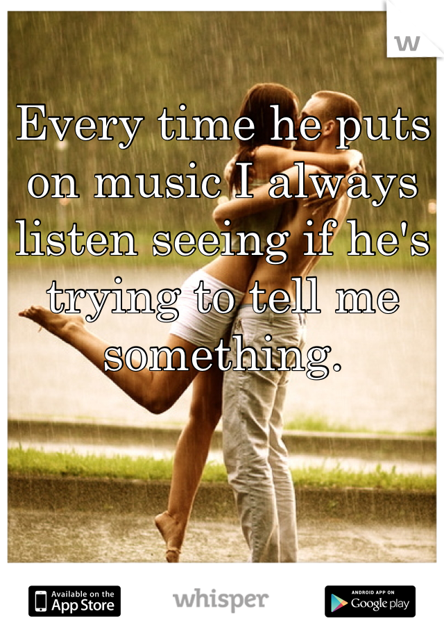 Every time he puts on music I always listen seeing if he's trying to tell me something.