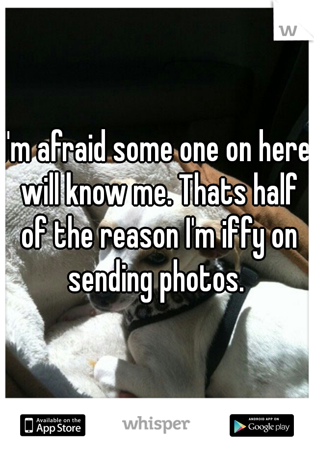I'm afraid some one on here will know me. Thats half of the reason I'm iffy on sending photos.