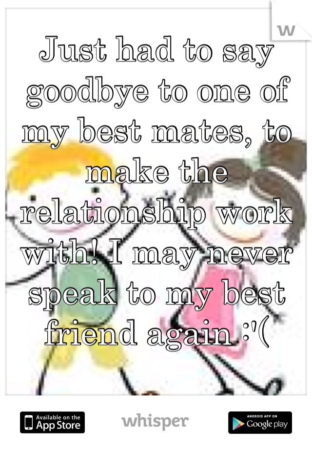 Just had to say goodbye to one of my best mates, to make the relationship work with! I may never speak to my best friend again :'(