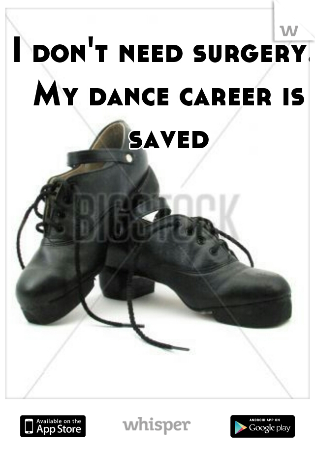 I don't need surgery. My dance career is saved