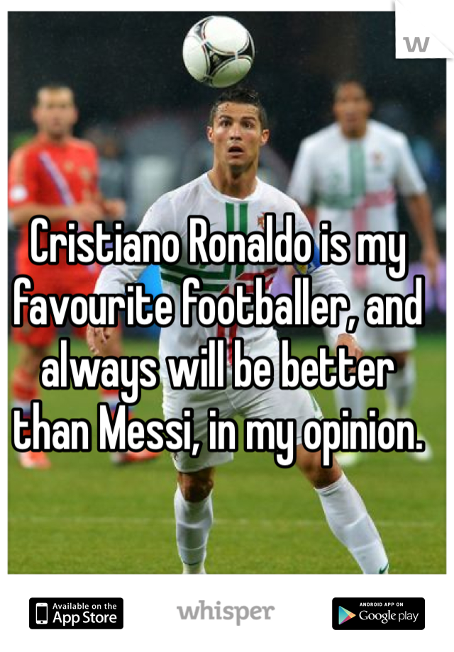 Cristiano Ronaldo is my favourite footballer, and always will be better than Messi, in my opinion.