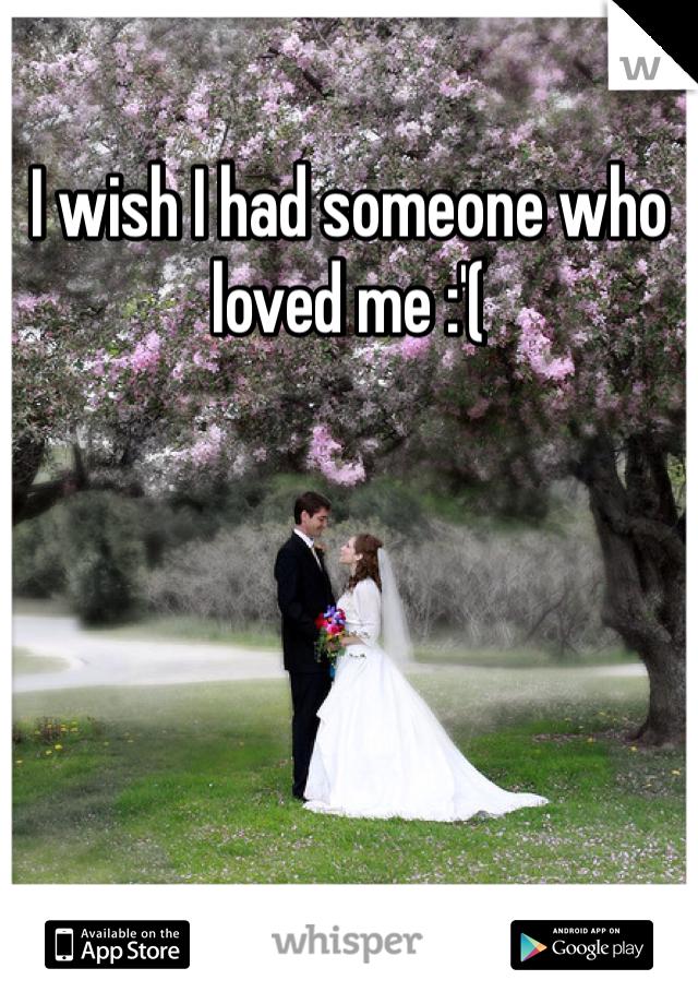 I wish I had someone who loved me :'(