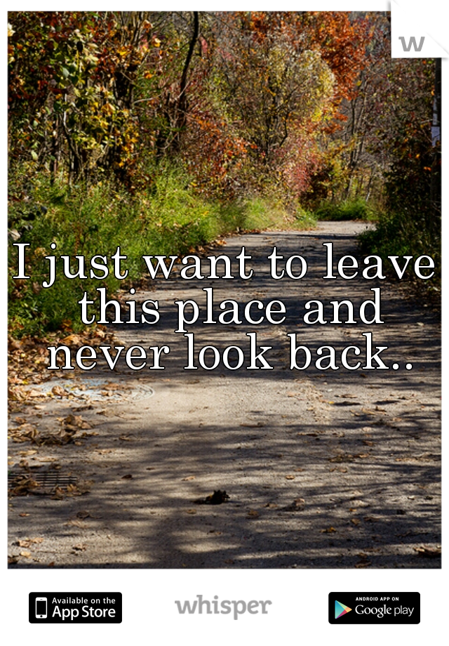 I just want to leave this place and never look back..