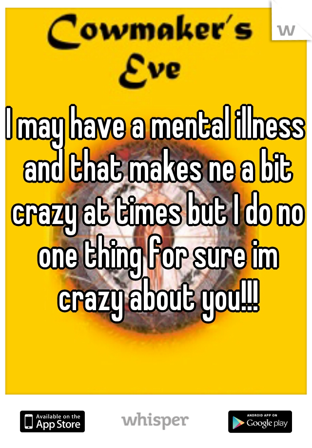 I may have a mental illness and that makes ne a bit crazy at times but I do no one thing for sure im crazy about you!!!