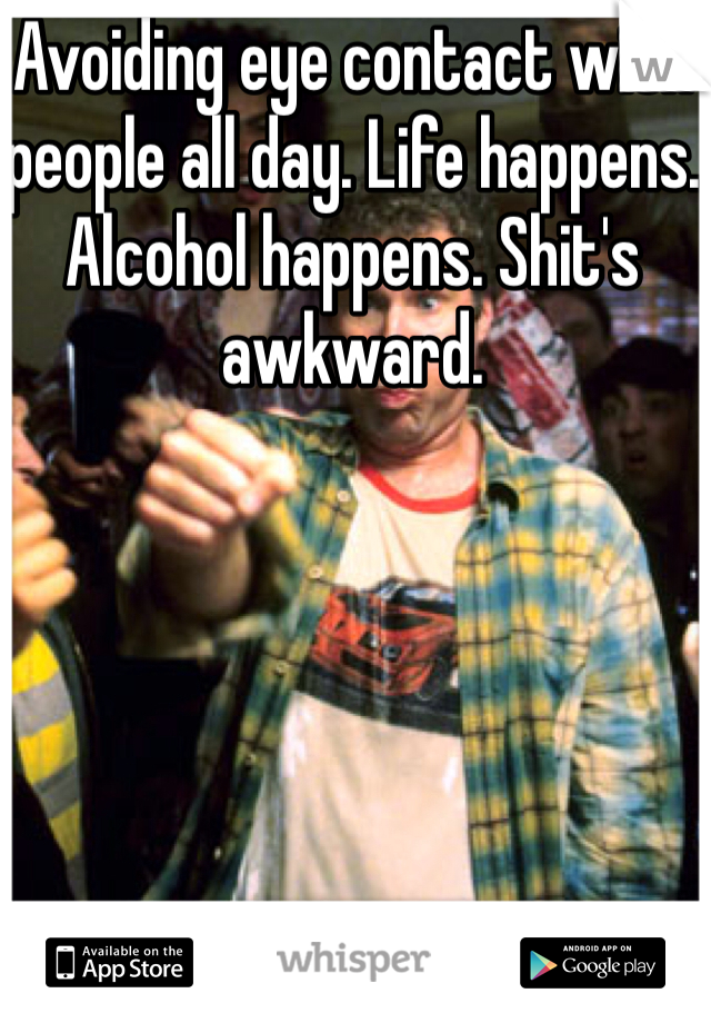 Avoiding eye contact with people all day. Life happens. Alcohol happens. Shit's awkward.