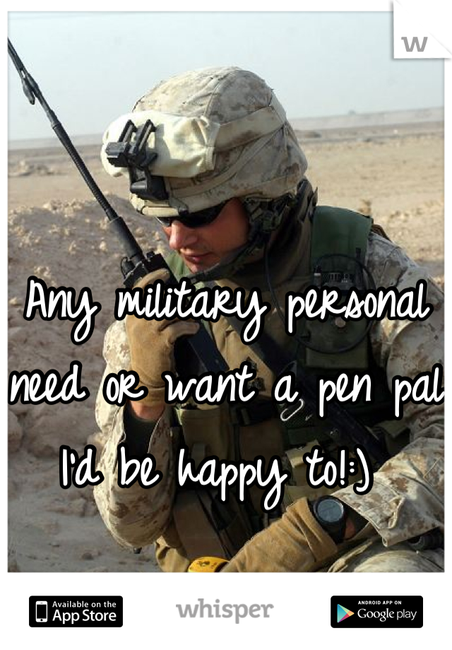 Any military personal need or want a pen pal I'd be happy to!:)