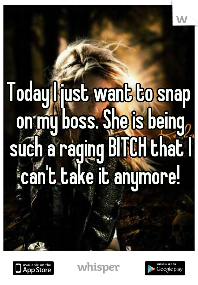 Today I just want to snap on my boss. She is being such a raging BITCH that I can't take it anymore!