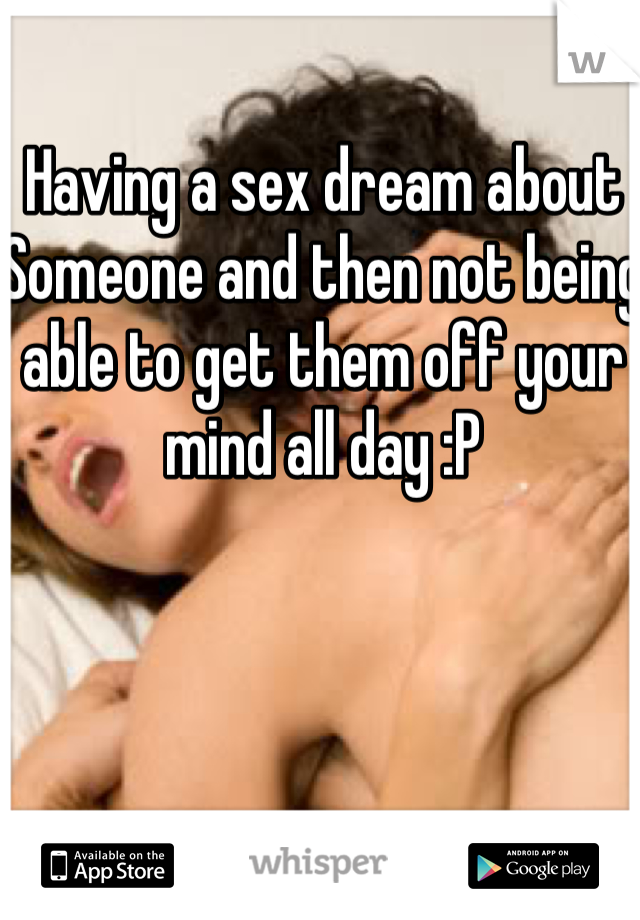 Having a sex dream about Someone and then not being able to get them off your mind all day :P
