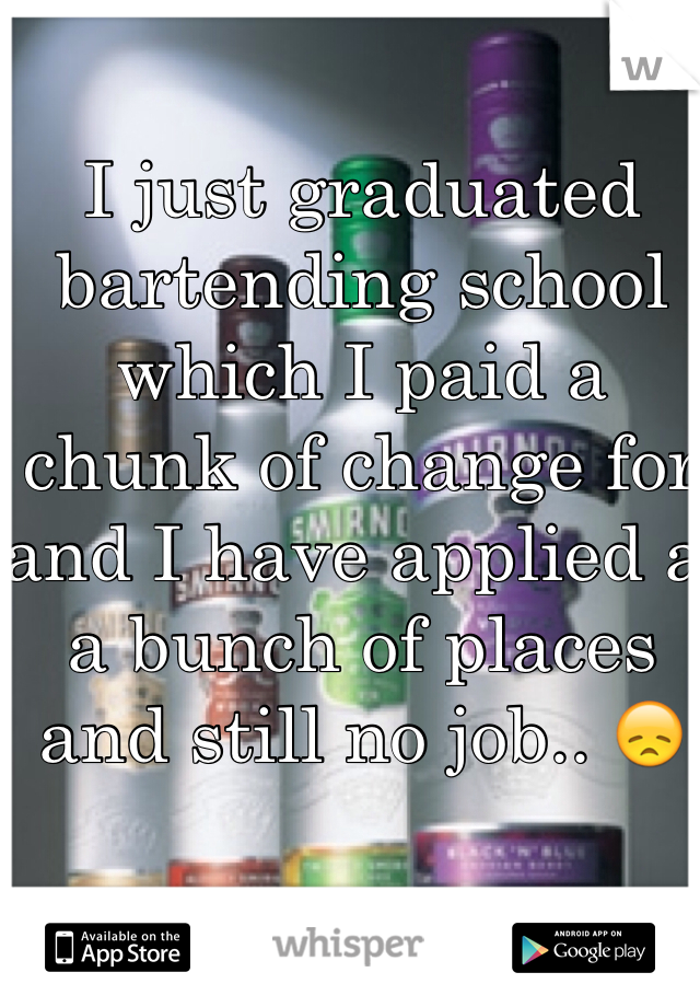 I just graduated bartending school which I paid a chunk of change for and I have applied a a bunch of places and still no job.. 😞