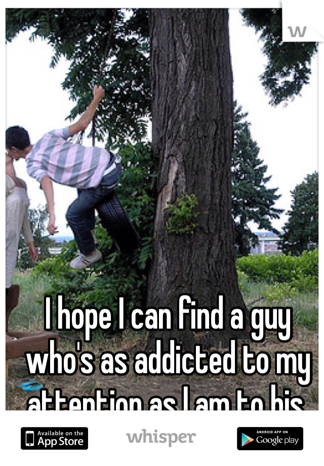 I hope I can find a guy who's as addicted to my attention as I am to his.