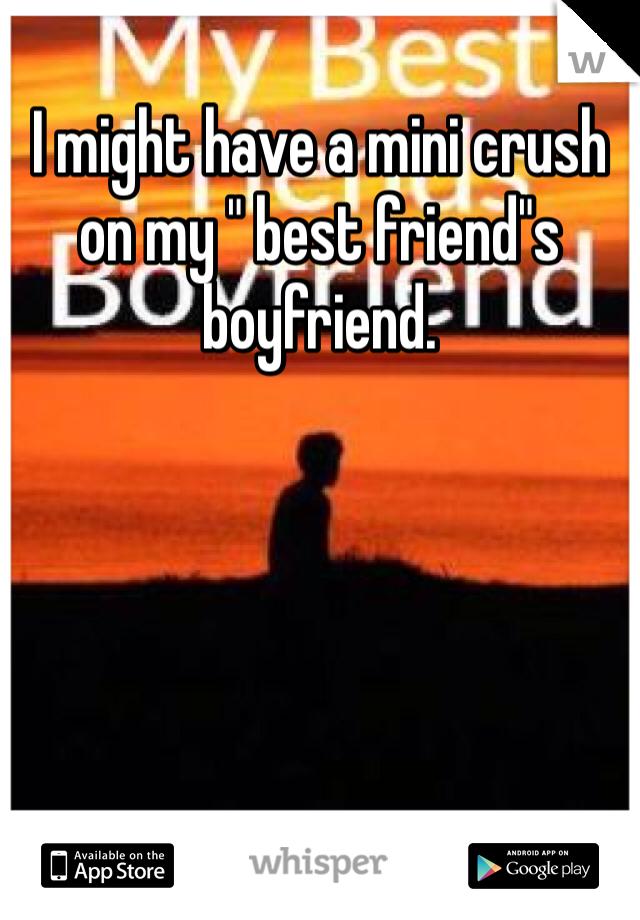 "I might have a mini crush on my "" best friend""s boyfriend."
