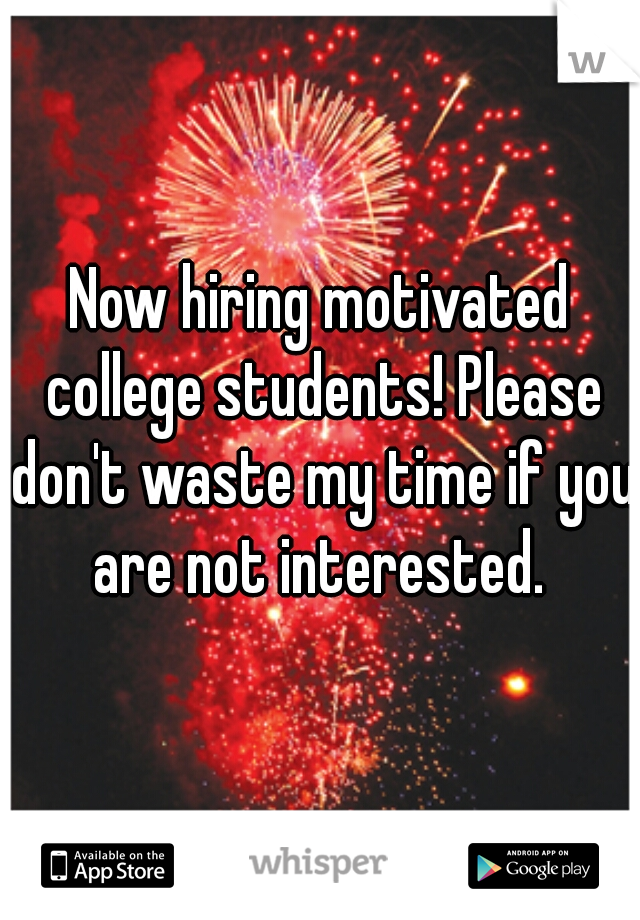 Now hiring motivated college students! Please don't waste my time if you are not interested.
