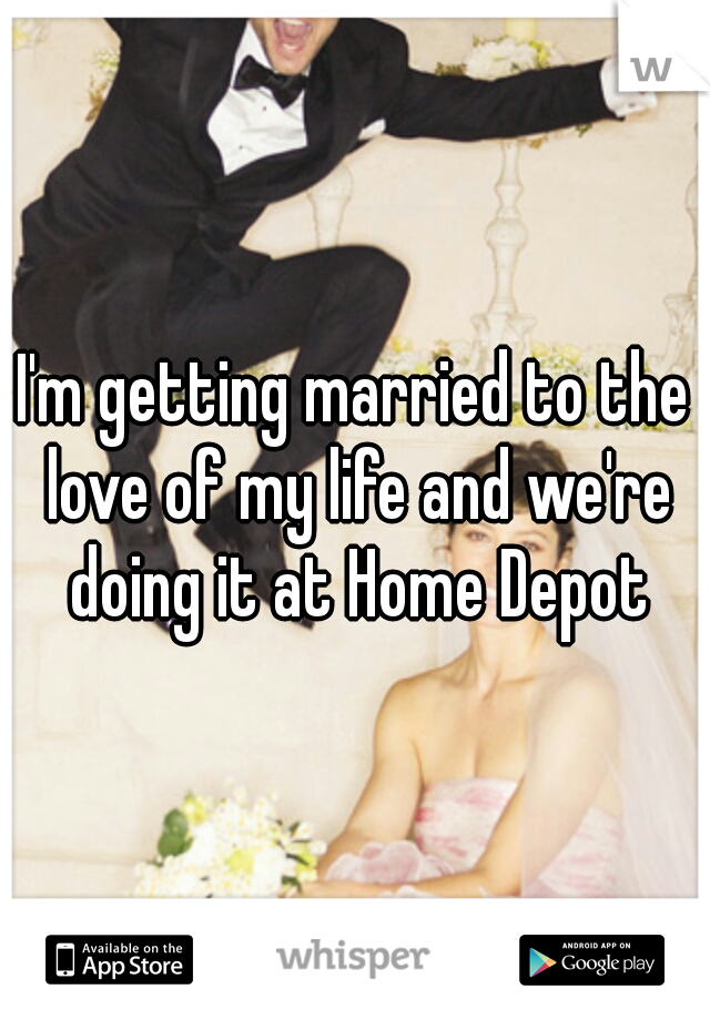 I'm getting married to the love of my life and we're doing it at Home Depot