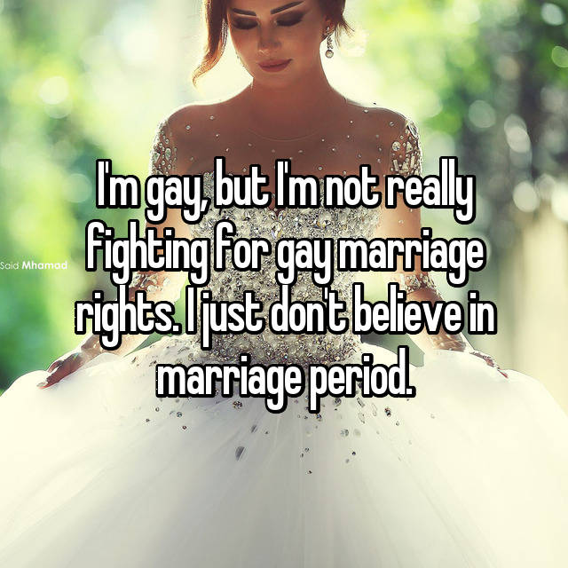 I'm gay, but I'm not really fighting for gay marriage rights. I just don't believe in marriage period.