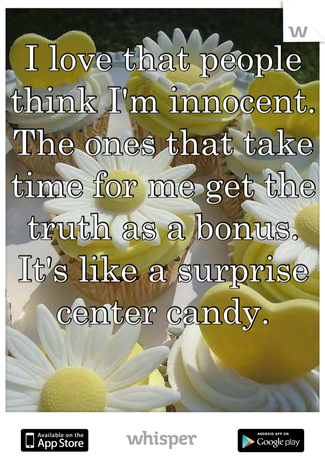 I love that people think I'm innocent. The ones that take time for me get the truth as a bonus. It's like a surprise center candy.