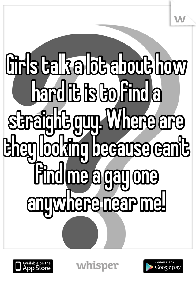 Girls talk a lot about how hard it is to find a straight guy. Where are they looking because can't find me a gay one anywhere near me!