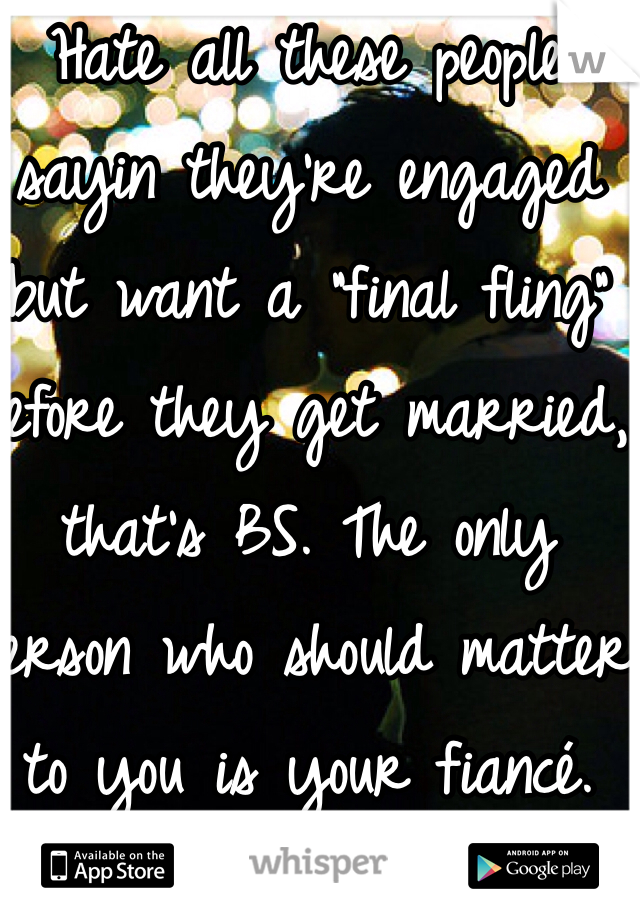 "Hate all these people sayin they're engaged but want a ""final fling"" before they get married, that's BS. The only person who should matter to you is your fiancé. Gosh people like that disgust me. I am engaged and that thought would never cross my mind. He is my one and only."