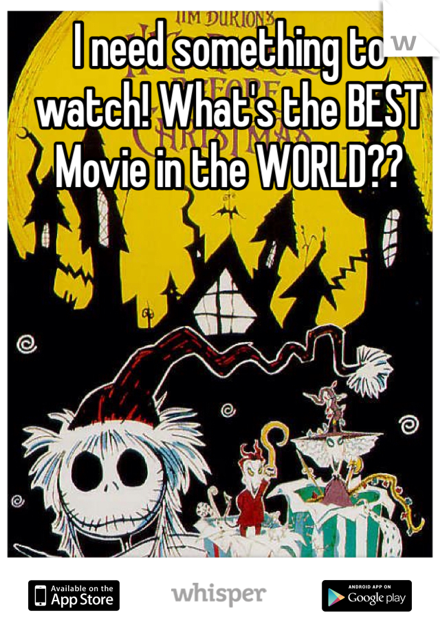 I need something to watch! What's the BEST Movie in the WORLD??
