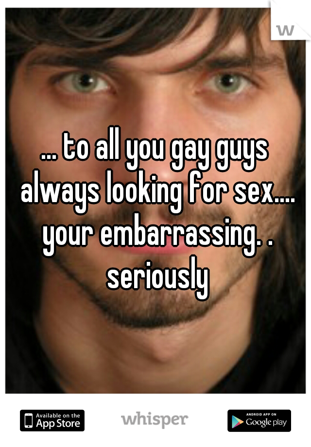 ... to all you gay guys always looking for sex.... your embarrassing. . seriously