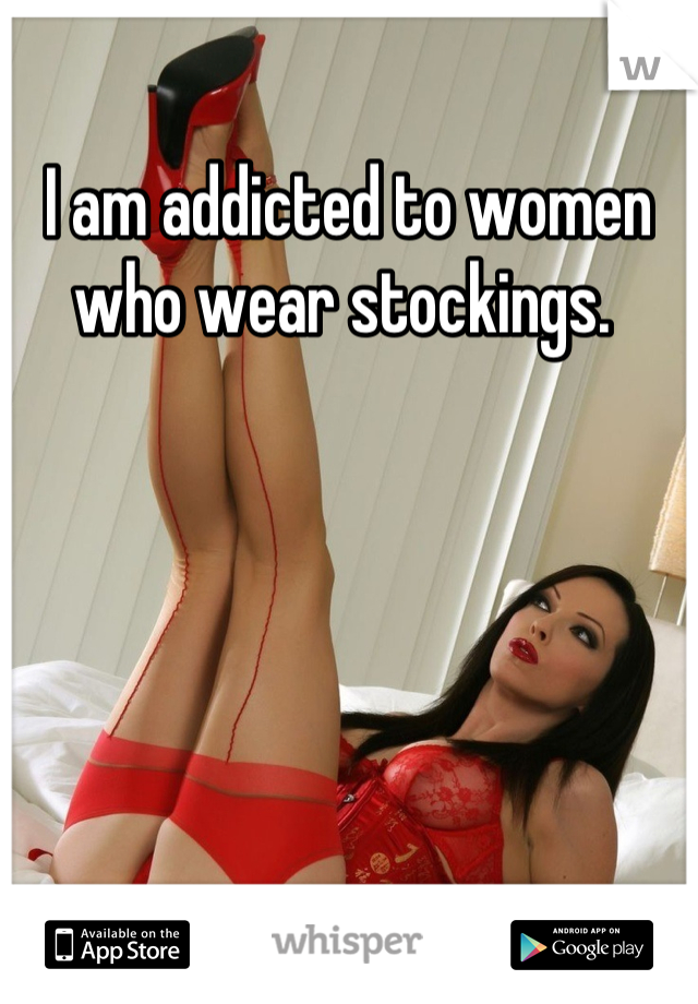 I am addicted to women who wear stockings.