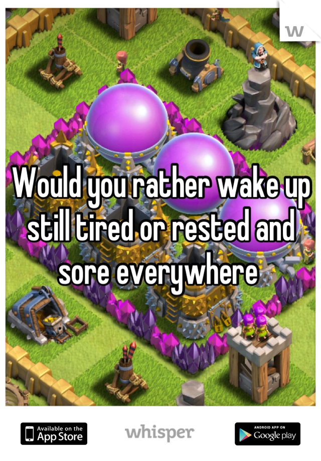 Would you rather wake up still tired or rested and sore everywhere