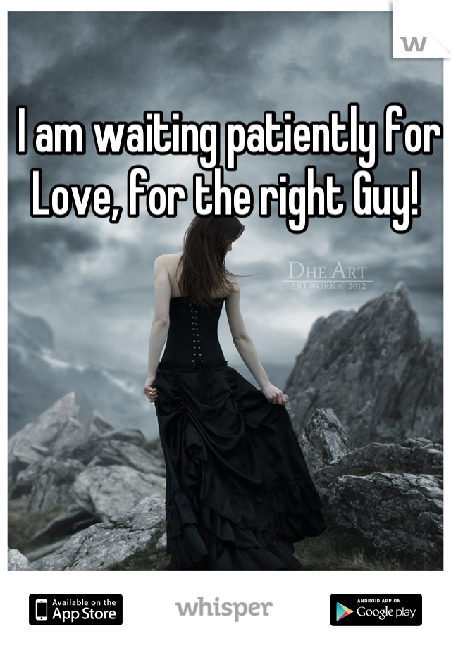I am waiting patiently for Love, for the right Guy!