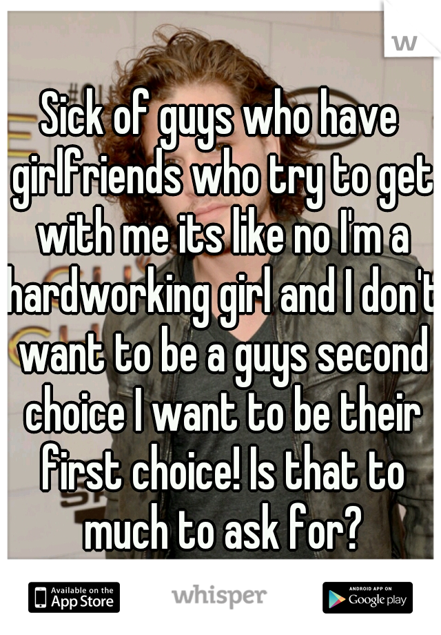 Sick of guys who have girlfriends who try to get with me its like no I'm a hardworking girl and I don't want to be a guys second choice I want to be their first choice! Is that to much to ask for?