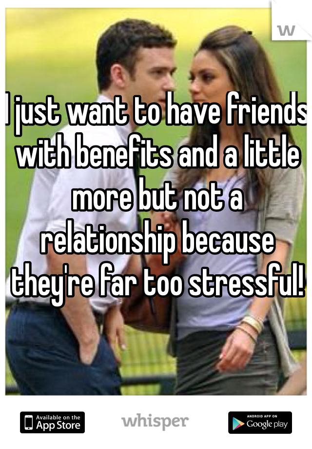 I just want to have friends with benefits and a little more but not a relationship because they're far too stressful!