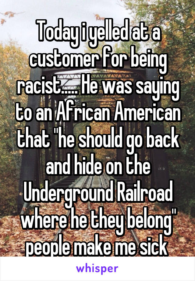 """Today i yelled at a customer for being racist..... He was saying to an African American that """"he should go back and hide on the Underground Railroad where he they belong"""" people make me sick"""