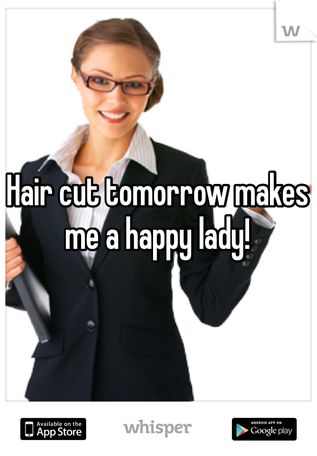 Hair cut tomorrow makes me a happy lady!