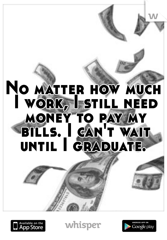 No matter how much I work, I still need money to pay my bills. I can't wait until I graduate.