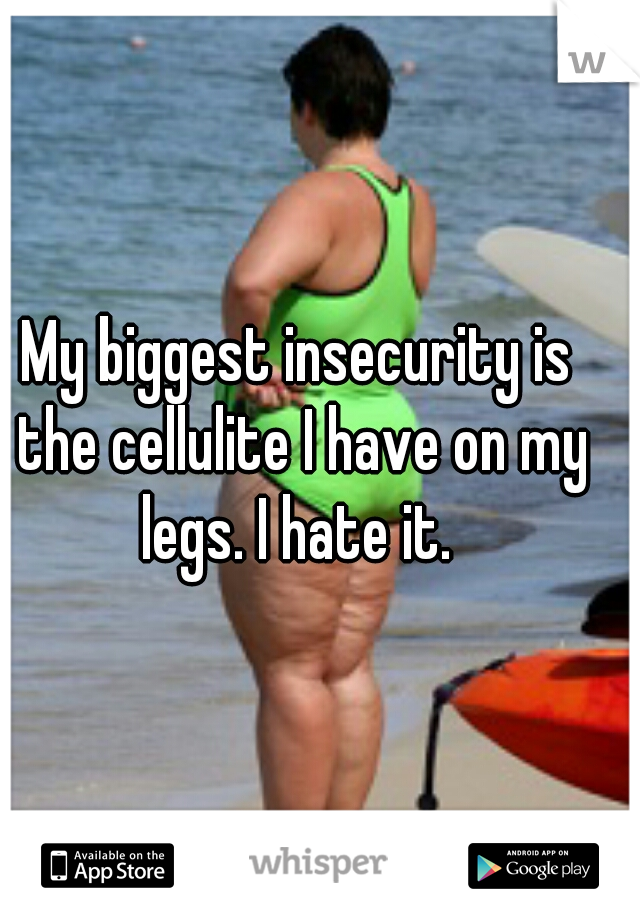 My biggest insecurity is the cellulite I have on my legs. I hate it.