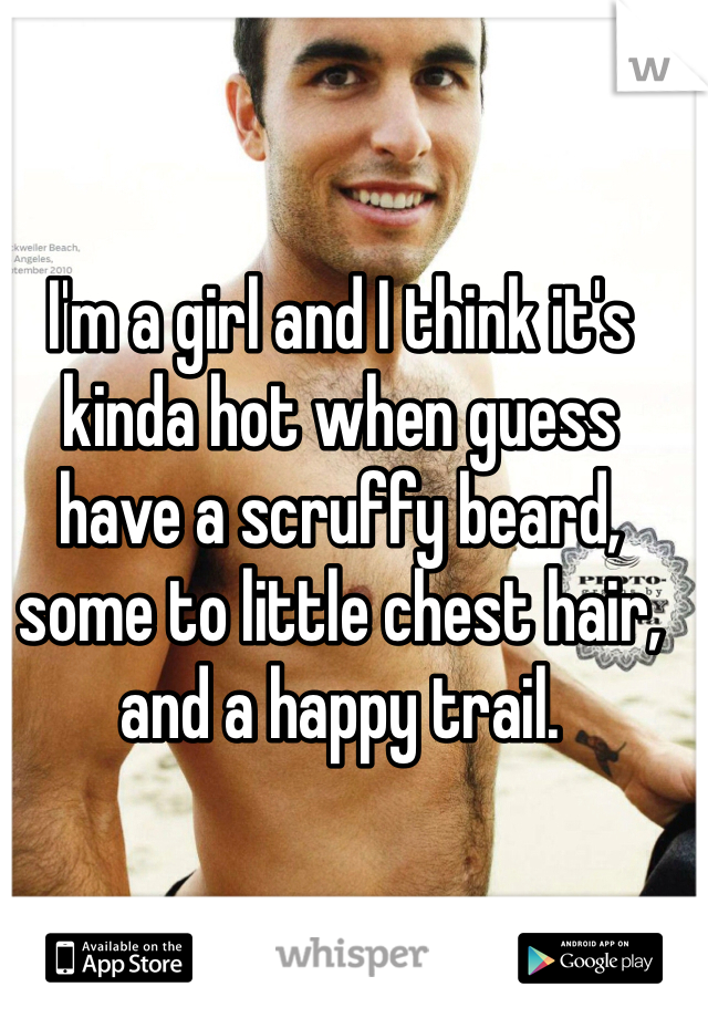 I'm a girl and I think it's kinda hot when guess have a scruffy beard, some to little chest hair, and a happy trail.