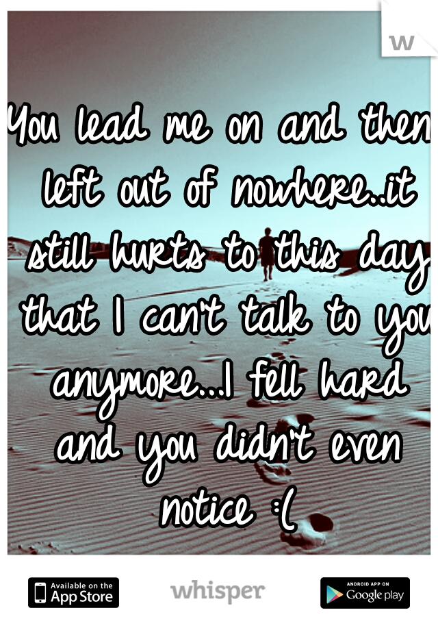 You lead me on and then left out of nowhere..it still hurts to this day that I can't talk to you anymore...I fell hard and you didn't even notice :(