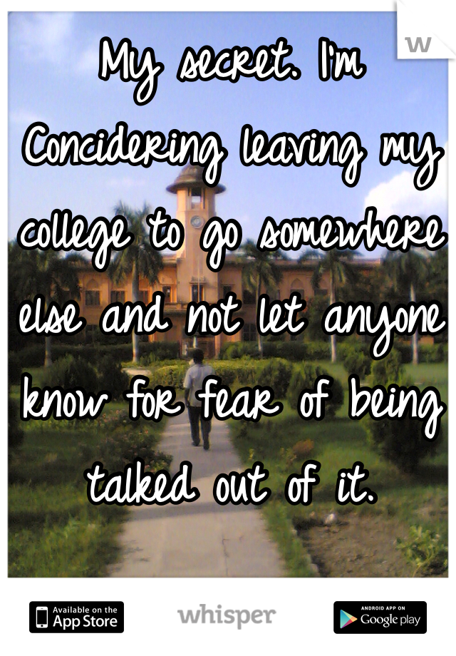 My secret. I'm Concidering leaving my college to go somewhere else and not let anyone know for fear of being talked out of it.