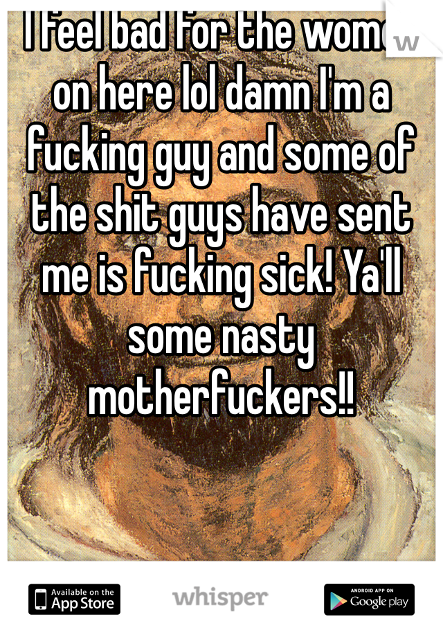 I feel bad for the women on here lol damn I'm a fucking guy and some of the shit guys have sent me is fucking sick! Ya'll some nasty motherfuckers!!