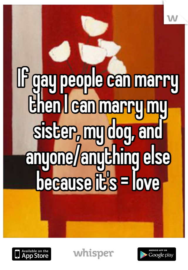 If gay people can marry then I can marry my sister, my dog, and anyone/anything else because it's = love