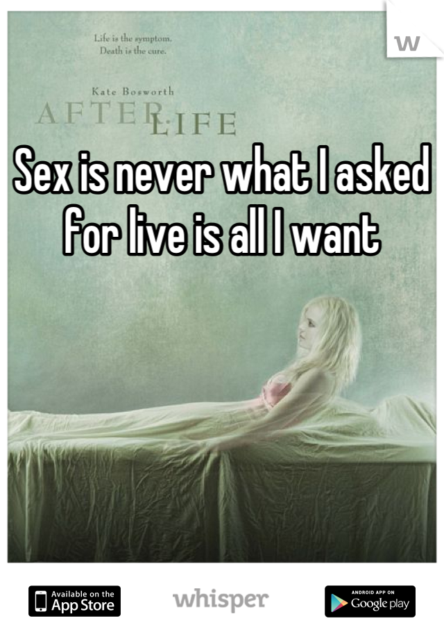 Sex is never what I asked for live is all I want