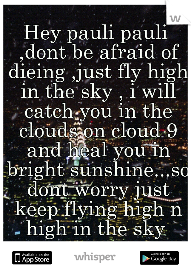 Hey pauli pauli ,dont be afraid of dieing ,just fly high in the sky , i will catch you in the clouds on cloud 9 and heal you in bright sunshine...so dont worry just keep flying high n high in the sky