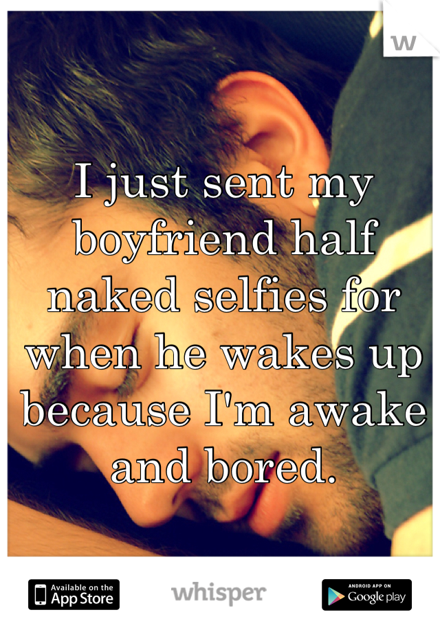 I just sent my boyfriend half naked selfies for when he wakes up because I'm awake and bored.