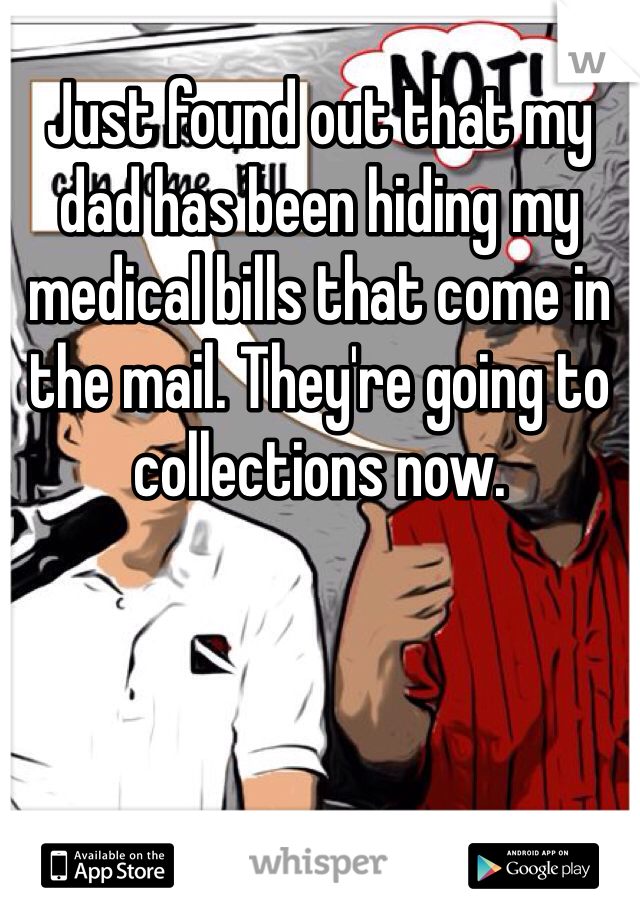 Just found out that my dad has been hiding my medical bills that come in the mail. They're going to collections now.