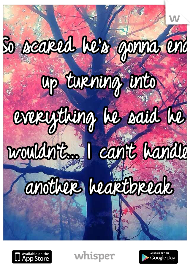 So scared he's gonna end up turning into everything he said he wouldn't... I can't handle another heartbreak