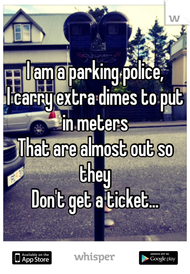 I am a parking police, I carry extra dimes to put in meters That are almost out so they  Don't get a ticket...