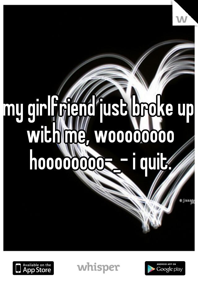 my girlfriend just broke up with me, woooooooo hoooooooo-_- i quit.