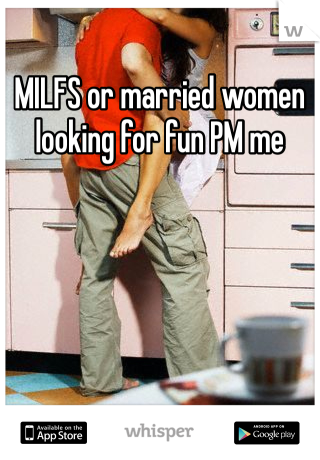 MILFS or married women looking for fun PM me
