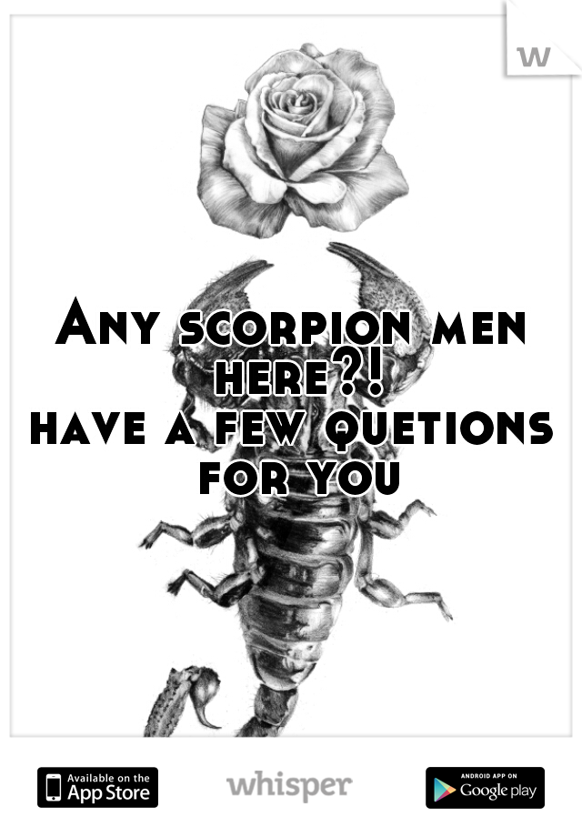 Any scorpion men here?! have a few quetions for you
