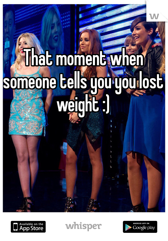 That moment when someone tells you you lost weight :)